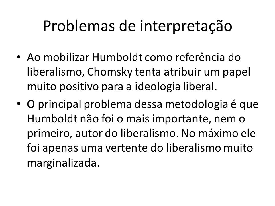 Problemas de interpretação Ao mobilizar Humboldt como referência do liberalismo, Chomsky tenta atribuir um papel muito positivo para a ideologia liber