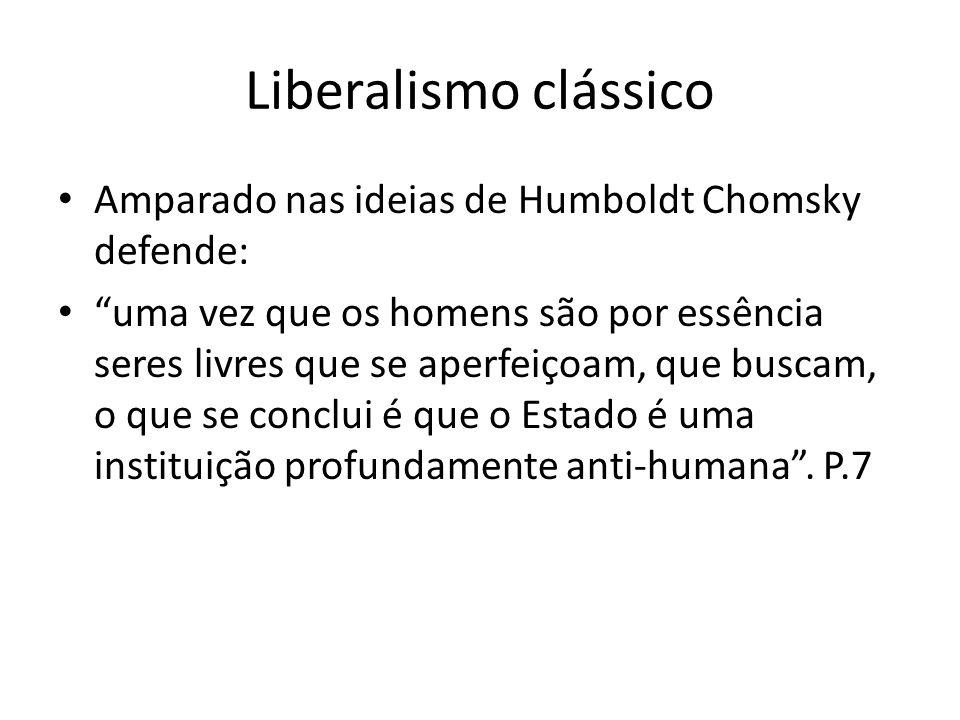 Liberalismo clássico Amparado nas ideias de Humboldt Chomsky defende: uma vez que os homens são por essência seres livres que se aperfeiçoam, que busc