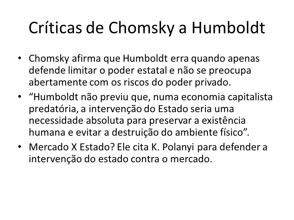 Críticas de Chomsky a Humboldt Chomsky afirma que Humboldt erra quando apenas defende limitar o poder estatal e não se preocupa abertamente com os ris