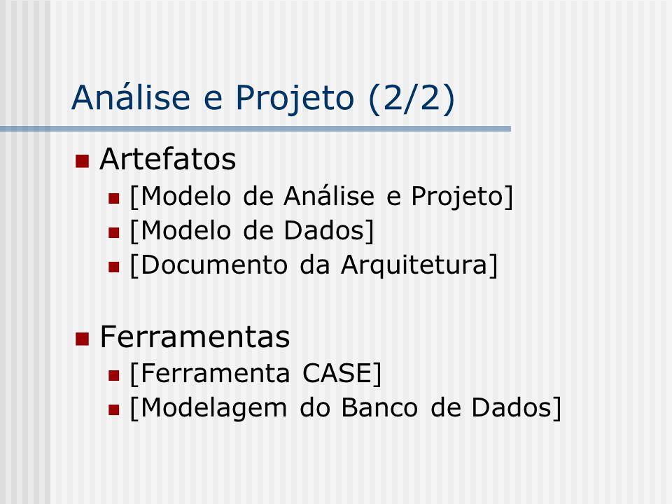 Análise e Projeto (2/2) Artefatos [Modelo de Análise e Projeto] [Modelo de Dados] [Documento da Arquitetura] Ferramentas [Ferramenta CASE] [Modelagem