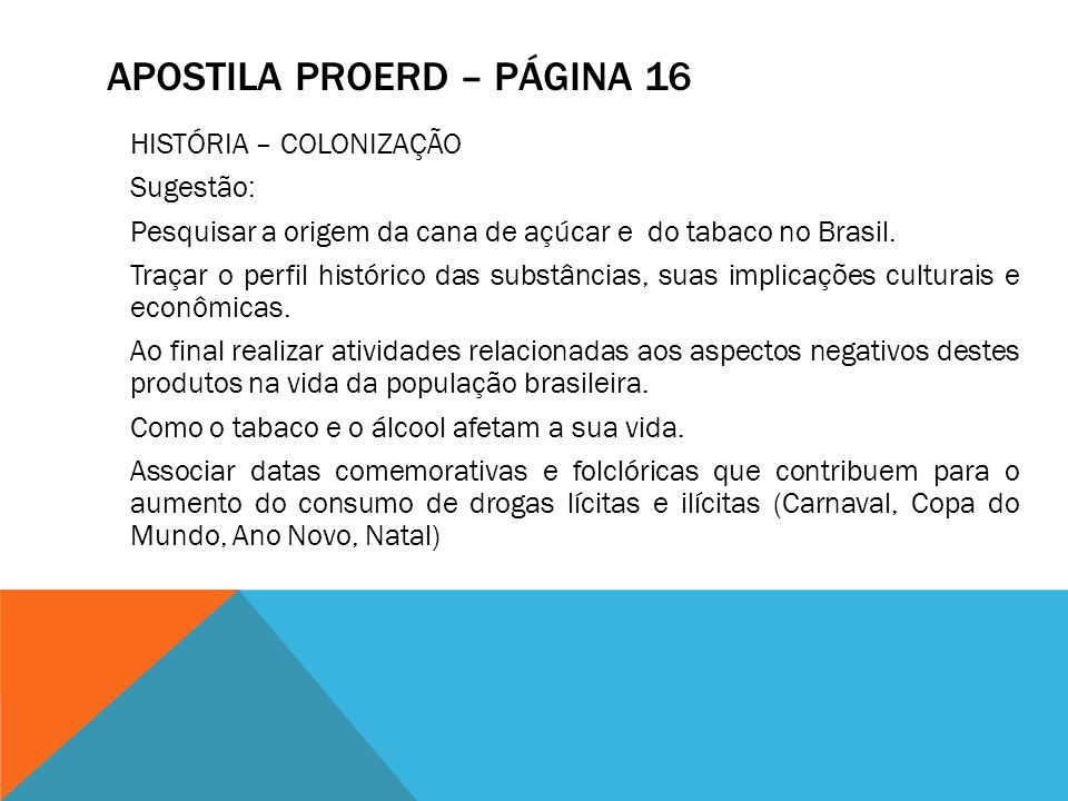APOSTILA PROERD – PÁGINA 16 HISTÓRIA – COLONIZAÇÃO Sugestão: Pesquisar a origem da cana de açúcar e do tabaco no Brasil. Traçar o perfil histórico das
