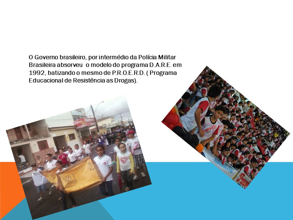 O Governo brasileiro, por intermédio da Polícia Militar Brasileira absorveu o modelo do programa D.A.R.E. em 1992, batizando o mesmo de P.R.O.E.R.D. (