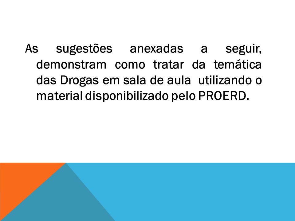 As sugestões anexadas a seguir, demonstram como tratar da temática das Drogas em sala de aula utilizando o material disponibilizado pelo PROERD.