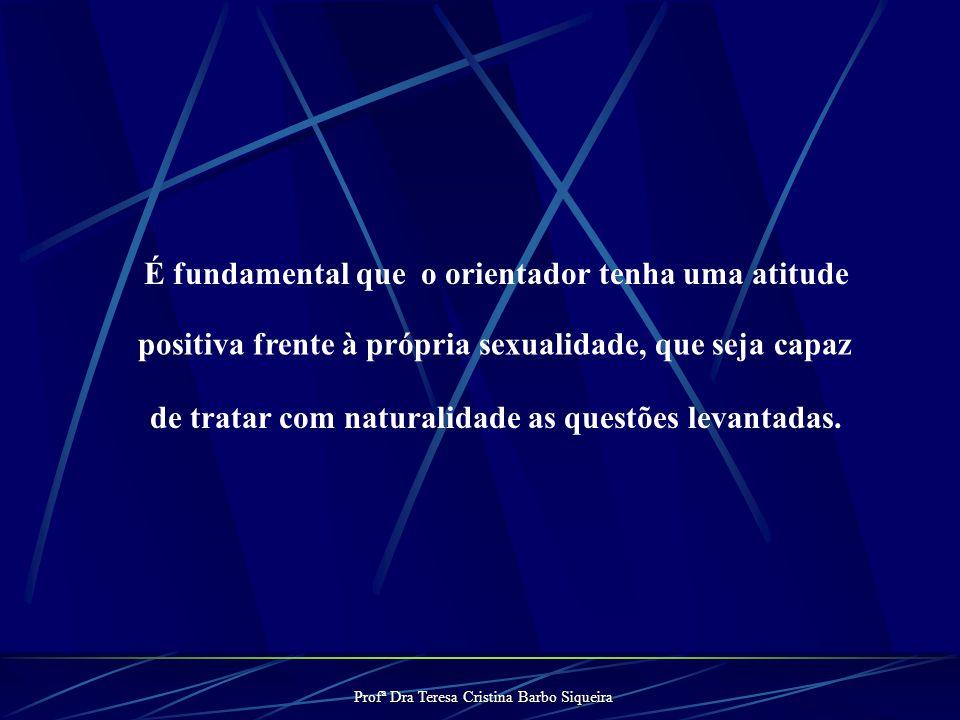 Profª Dra Teresa Cristina Barbo Siqueira É fundamental que o orientador tenha uma atitude positiva frente à própria sexualidade, que seja capaz de tratar com naturalidade as questões levantadas.