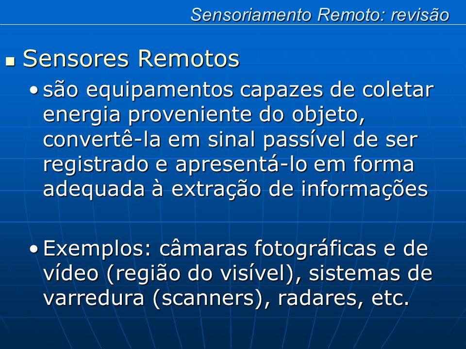 Sensores Remotos Sensores Remotos são equipamentos capazes de coletar energia proveniente do objeto, convertê-la em sinal passível de ser registrado e apresentá-lo em forma adequada à extração de informaçõessão equipamentos capazes de coletar energia proveniente do objeto, convertê-la em sinal passível de ser registrado e apresentá-lo em forma adequada à extração de informações Exemplos: câmaras fotográficas e de vídeo (região do visível), sistemas de varredura (scanners), radares, etc.Exemplos: câmaras fotográficas e de vídeo (região do visível), sistemas de varredura (scanners), radares, etc.