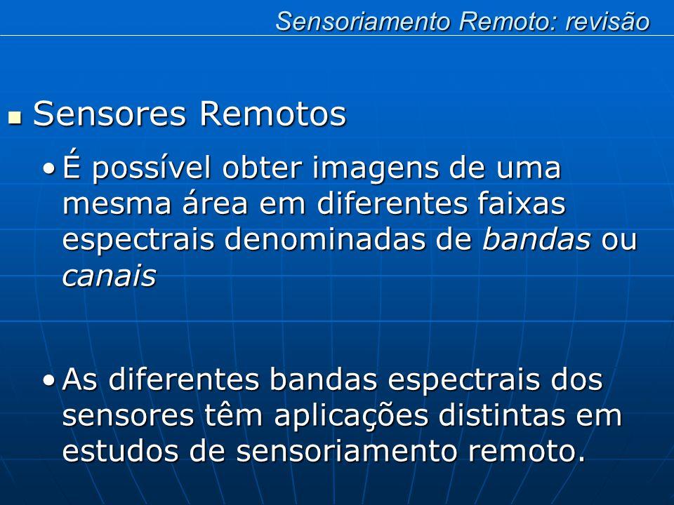 Sensores Remotos Sensores Remotos É possível obter imagens de uma mesma área em diferentes faixas espectrais denominadas de bandas ou canaisÉ possível obter imagens de uma mesma área em diferentes faixas espectrais denominadas de bandas ou canais As diferentes bandas espectrais dos sensores têm aplicações distintas em estudos de sensoriamento remoto.As diferentes bandas espectrais dos sensores têm aplicações distintas em estudos de sensoriamento remoto.