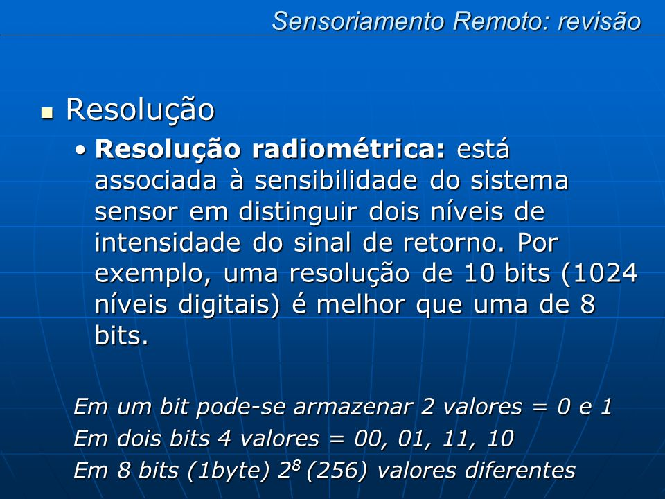 Resolução Resolução Resolução radiométrica: está associada à sensibilidade do sistema sensor em distinguir dois níveis de intensidade do sinal de retorno.