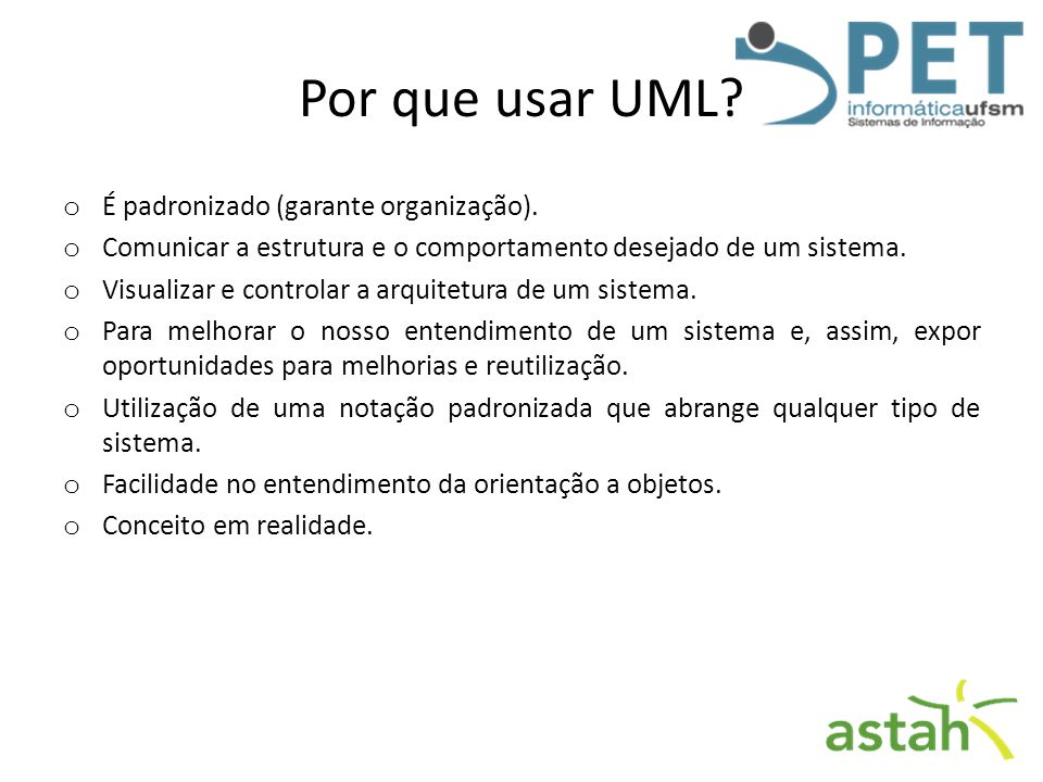 Por que usar UML? o É padronizado (garante organização). o Comunicar a estrutura e o comportamento desejado de um sistema. o Visualizar e controlar a