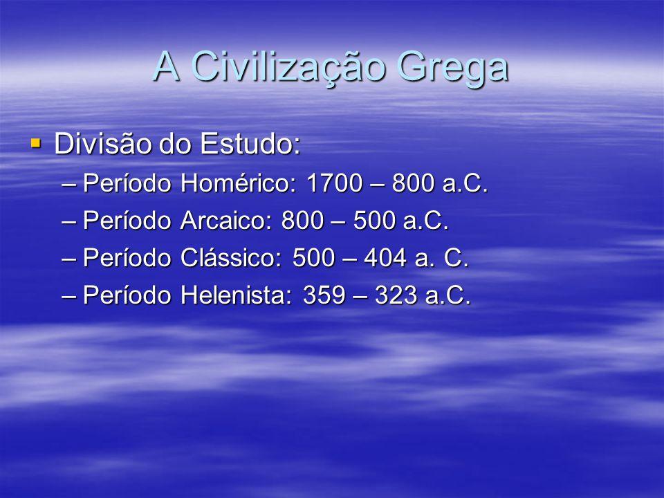 A Civilização Grega Divisão do Estudo: Divisão do Estudo: –Período Homérico: 1700 – 800 a.C. –Período Arcaico: 800 – 500 a.C. –Período Clássico: 500 –