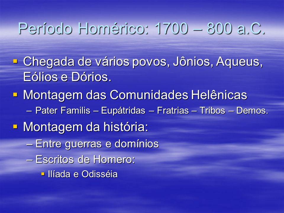 Período Homérico: 1700 – 800 a.C. Chegada de vários povos, Jônios, Aqueus, Eólios e Dórios. Chegada de vários povos, Jônios, Aqueus, Eólios e Dórios.