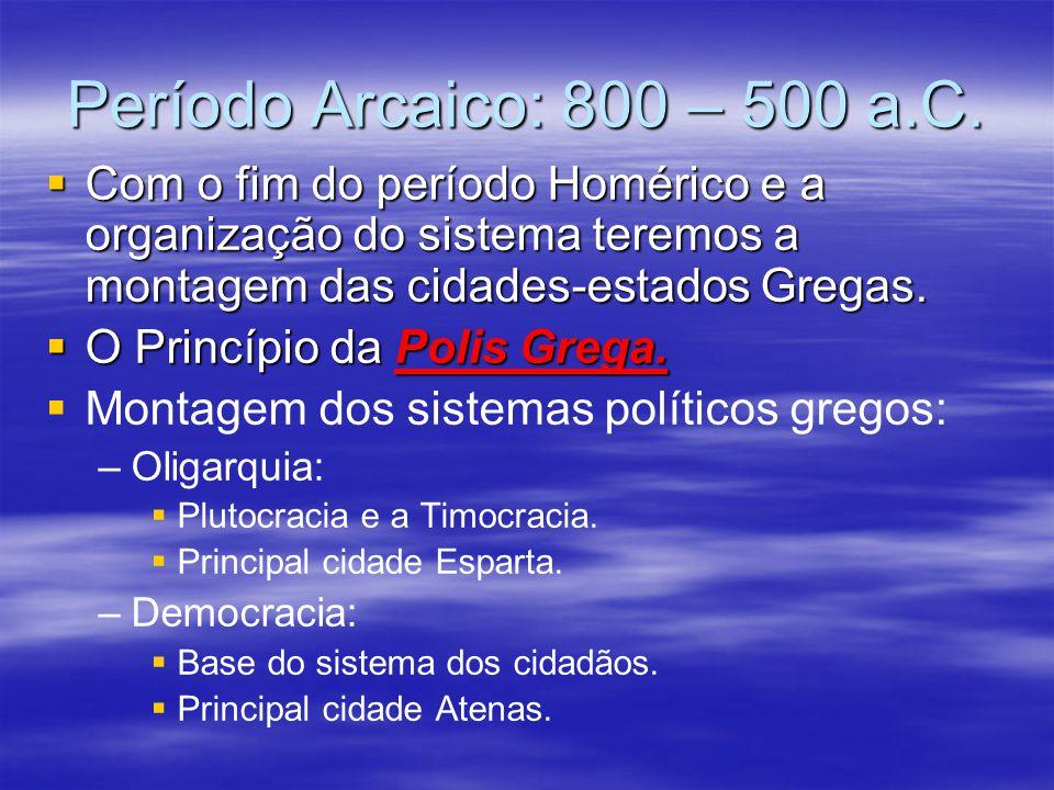 Período Arcaico: 800 – 500 a.C. Com o fim do período Homérico e a organização do sistema teremos a montagem das cidades-estados Gregas. Com o fim do p