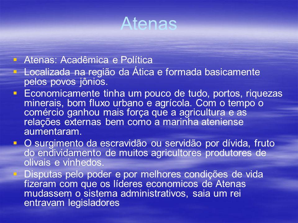 Atenas Atenas: Acadêmica e Política Localizada na região da Ática e formada basicamente pelos povos jônios. Economicamente tinha um pouco de tudo, por