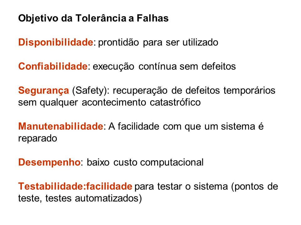 Objetivo da Tolerância a Falhas Disponibilidade: prontidão para ser utilizado Confiabilidade: execução contínua sem defeitos Segurança (Safety): recup