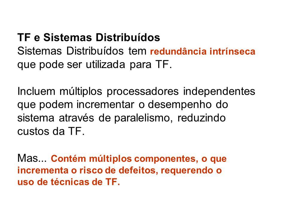 TF e Sistemas Distribuídos Sistemas Distribuídos tem redundância intrínseca que pode ser utilizada para TF. Incluem múltiplos processadores independen