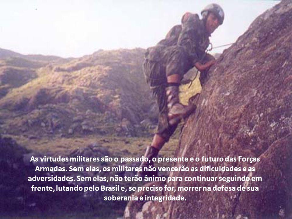 A grandeza das instituições castrenses está na solidez das virtudes militares, ensinadas a todos e cobradas de todos. Elas são a identidade dos soldad