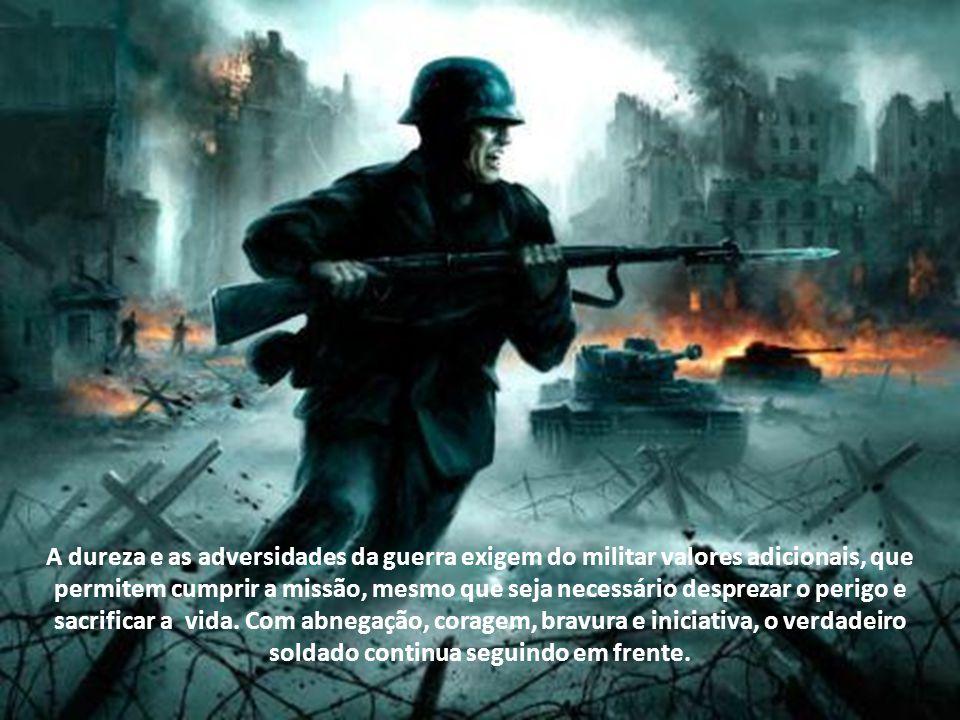 A dureza e as adversidades da guerra exigem do militar valores adicionais, que permitem cumprir a missão, mesmo que seja necessário desprezar o perigo e sacrificar a vida.