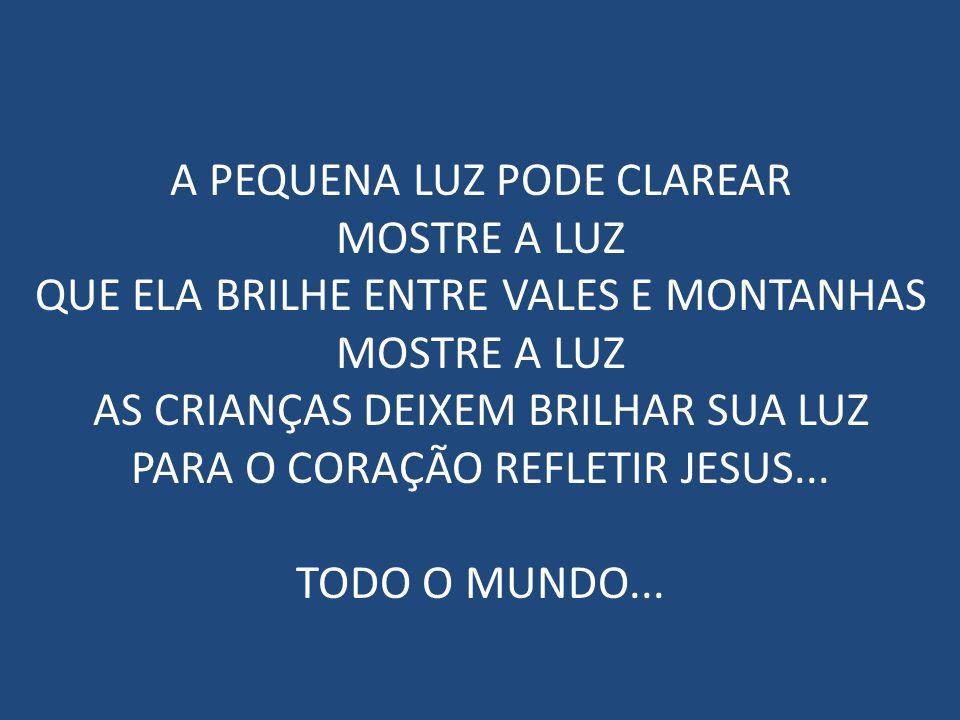 A PEQUENA LUZ PODE CLAREAR MOSTRE A LUZ QUE ELA BRILHE ENTRE VALES E MONTANHAS MOSTRE A LUZ AS CRIANÇAS DEIXEM BRILHAR SUA LUZ PARA O CORAÇÃO REFLETIR JESUS...