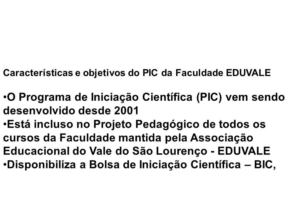 Características e objetivos do PIC da Faculdade EDUVALE O Programa de Iniciação Científica (PIC) vem sendo desenvolvido desde 2001 Está incluso no Projeto Pedagógico de todos os cursos da Faculdade mantida pela Associação Educacional do Vale do São Lourenço - EDUVALE Disponibiliza a Bolsa de Iniciação Científica – BIC,