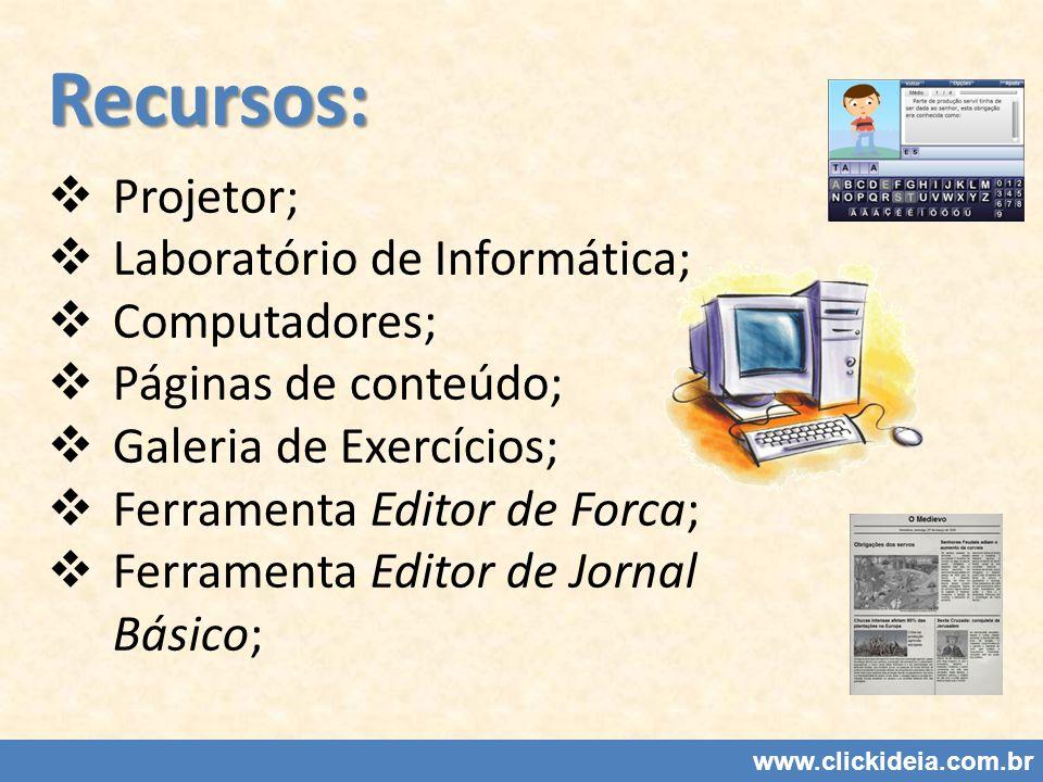 Recursos: Projetor; Laboratório de Informática; Computadores; Páginas de conteúdo; Galeria de Exercícios; Ferramenta Editor de Forca; Ferramenta Editor de Jornal Básico; www.clickideia.com.br