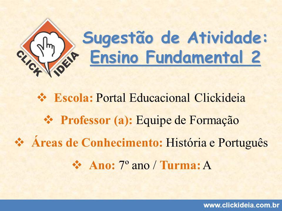 Sugestão de Atividade: Ensino Fundamental 2 Escola: Portal Educacional Clickideia Professor (a): Equipe de Formação Áreas de Conhecimento: História e