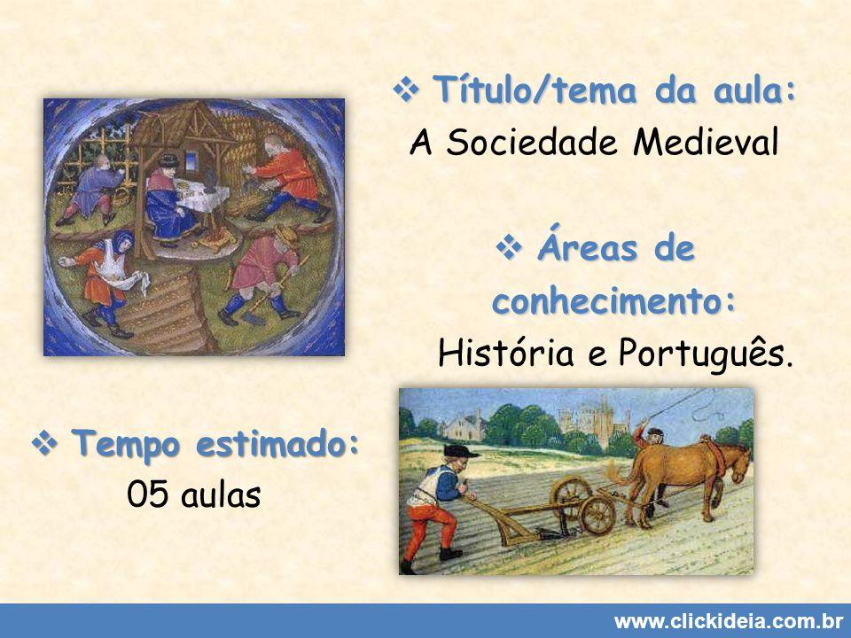 Título/tema da aula: Título/tema da aula: A Sociedade Medieval Áreas de conhecimento: Áreas de conhecimento: História e Português. www.clickideia.com.