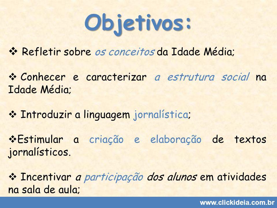 Objetivos: www.clickideia.com.br Refletir sobre os conceitos da Idade Média; Conhecer e caracterizar a estrutura social na Idade Média; Introduzir a linguagem jornalística; Estimular a criação e elaboração de textos jornalísticos.