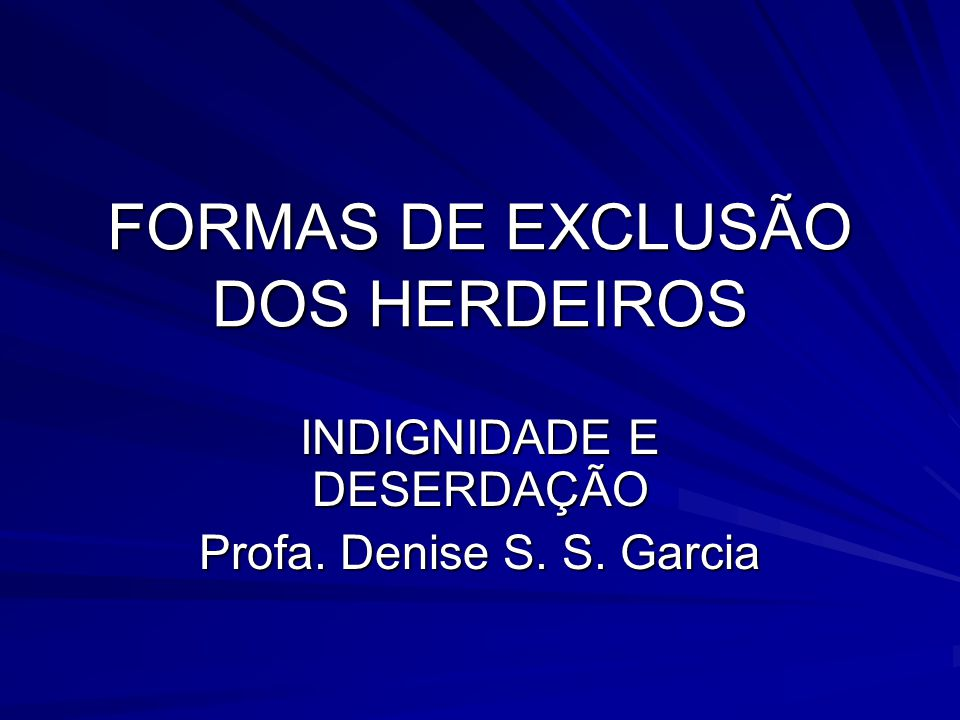FORMAS DE EXCLUSÃO DOS HERDEIROS INDIGNIDADE E DESERDAÇÃO Profa. Denise S. S. Garcia