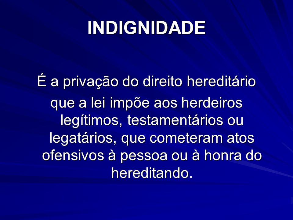 INDIGNIDADE É a privação do direito hereditário que a lei impõe aos herdeiros legítimos, testamentários ou legatários, que cometeram atos ofensivos à