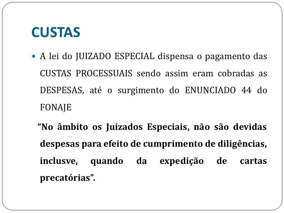 CUSTAS A lei do JUIZADO ESPECIAL dispensa o pagamento das CUSTAS PROCESSUAIS sendo assim eram cobradas as DESPESAS, até o surgimento do ENUNCIADO 44 d