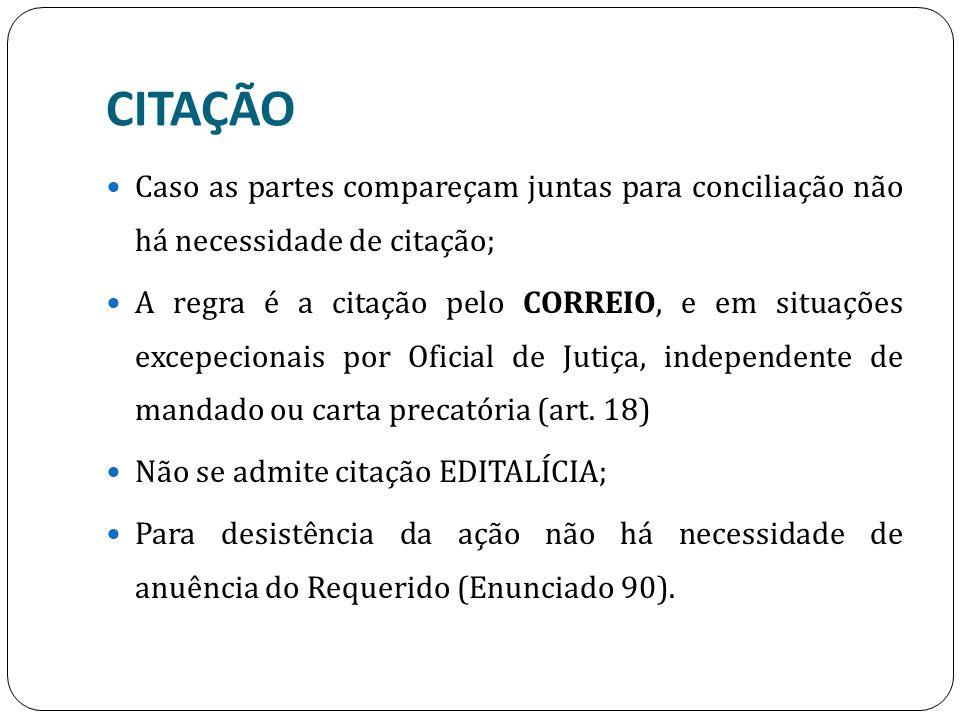 CITAÇÃO Caso as partes compareçam juntas para conciliação não há necessidade de citação; A regra é a citação pelo CORREIO, e em situações excepecionais por Oficial de Jutiça, independente de mandado ou carta precatória (art.