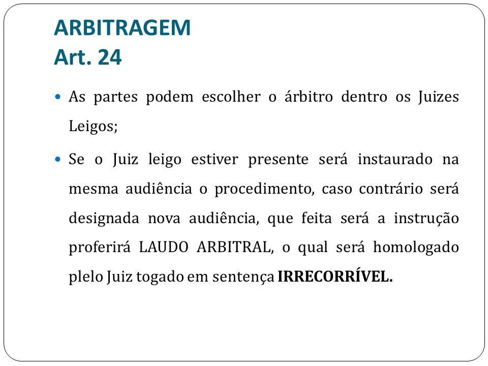 ARBITRAGEM Art. 24 As partes podem escolher o árbitro dentro os Juizes Leigos; Se o Juiz leigo estiver presente será instaurado na mesma audiência o p
