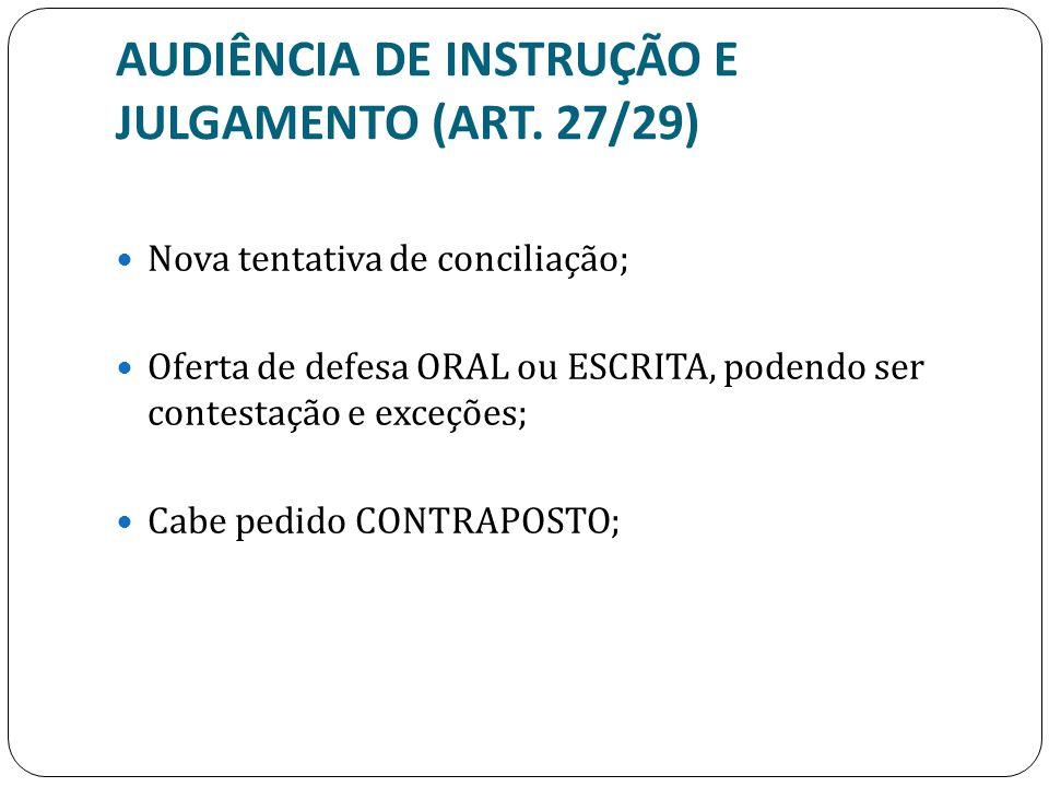 AUDIÊNCIA DE INSTRUÇÃO E JULGAMENTO (ART. 27/29) Nova tentativa de conciliação; Oferta de defesa ORAL ou ESCRITA, podendo ser contestação e exceções;