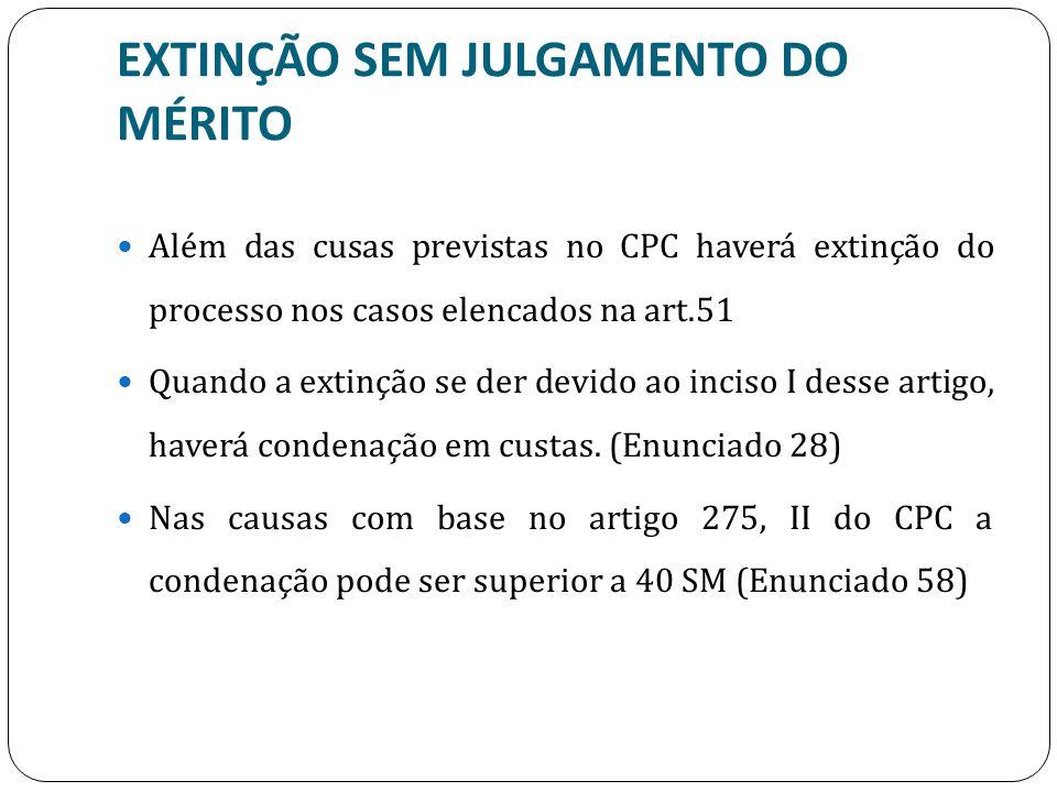 EXTINÇÃO SEM JULGAMENTO DO MÉRITO Além das cusas previstas no CPC haverá extinção do processo nos casos elencados na art.51 Quando a extinção se der d
