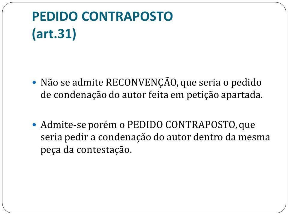 PEDIDO CONTRAPOSTO (art.31) Não se admite RECONVENÇÃO, que seria o pedido de condenação do autor feita em petição apartada. Admite-se porém o PEDIDO C