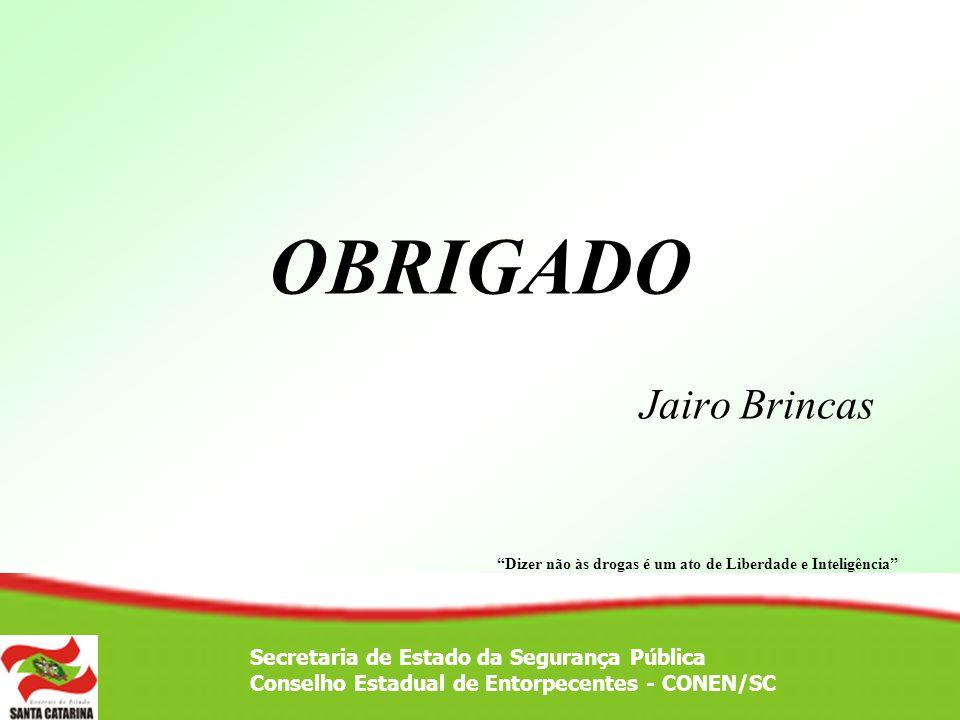 OBRIGADO Jairo Brincas Secretaria de Estado da Segurança Pública Conselho Estadual de Entorpecentes - CONEN/SC Dizer não às drogas é um ato de Liberda