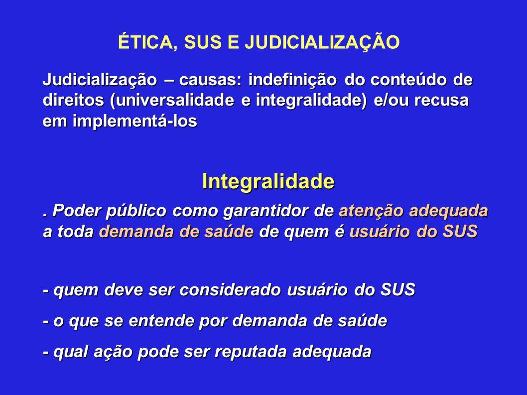 ÉTICA, SUS E JUDICIALIZAÇÃO Judicialização – causas: indefinição do conteúdo de direitos (universalidade e integralidade) e/ou recusa em implementá-lo