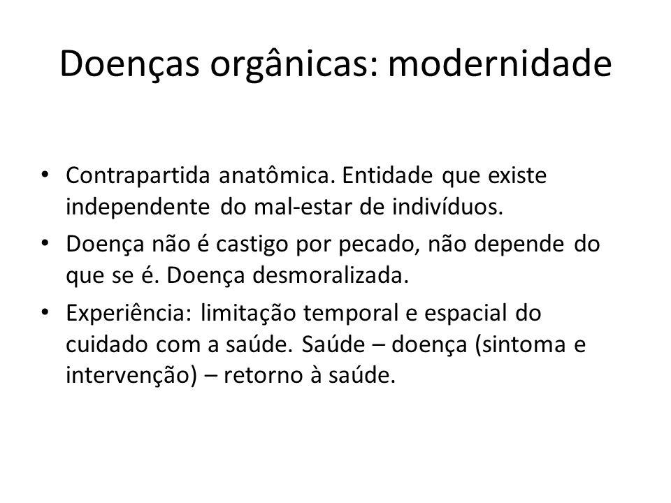 Doenças orgânicas: modernidade Contrapartida anatômica. Entidade que existe independente do mal-estar de indivíduos. Doença não é castigo por pecado,