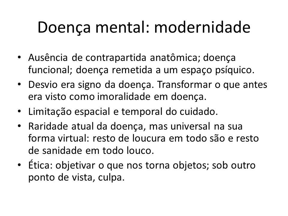 Doença mental: modernidade Ausência de contrapartida anatômica; doença funcional; doença remetida a um espaço psíquico. Desvio era signo da doença. Tr
