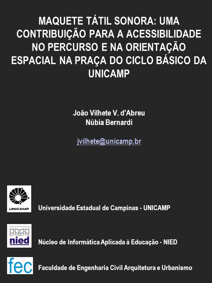 MAQUETE TÁTIL SONORA: UMA CONTRIBUIÇÃO PARA A ACESSIBILIDADE NO PERCURSO E NA ORIENTAÇÃO ESPACIAL NA PRAÇA DO CICLO BÁSICO DA UNICAMP João Vilhete V.