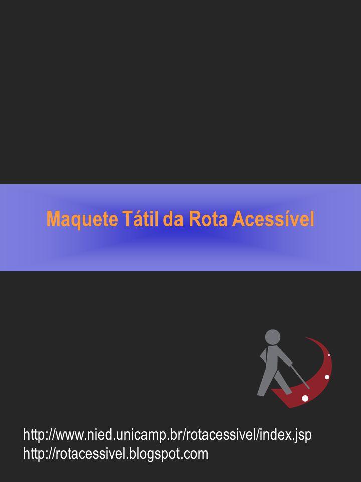 Maquete Tátil da Rota Acessível http://www.nied.unicamp.br/rotacessivel/index.jsp http://rotacessivel.blogspot.com