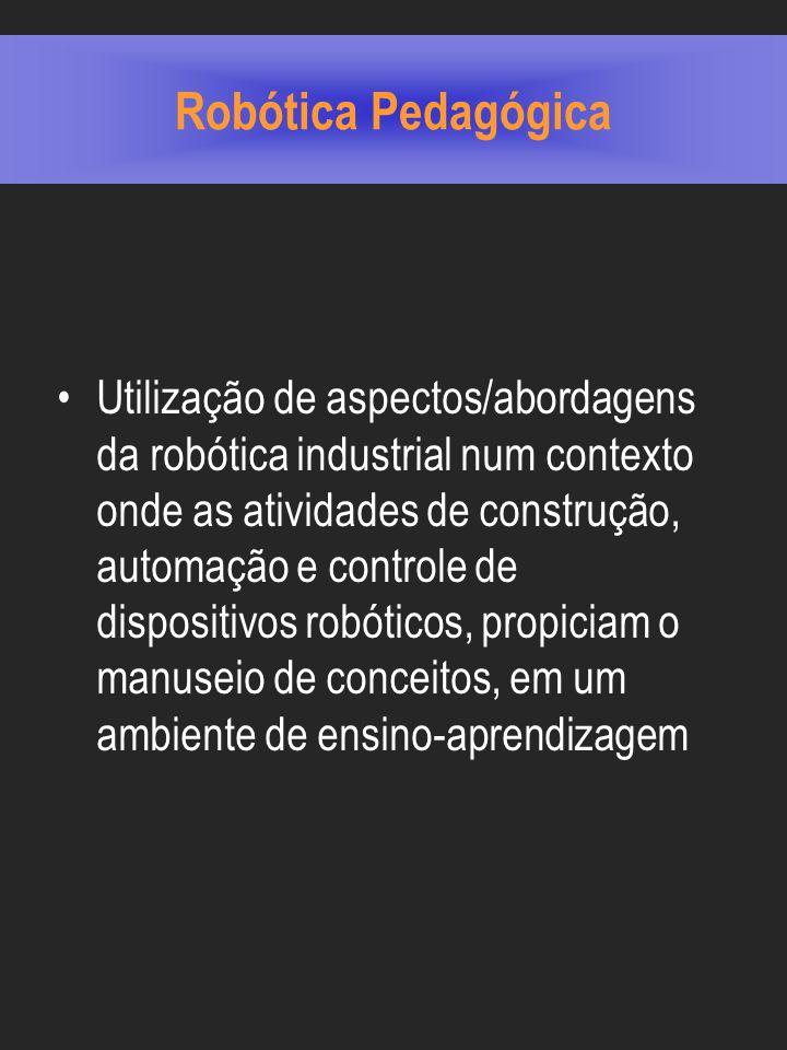 Robótica Pedagógica Utilização de aspectos/abordagens da robótica industrial num contexto onde as atividades de construção, automação e controle de dispositivos robóticos, propiciam o manuseio de conceitos, em um ambiente de ensino-aprendizagem