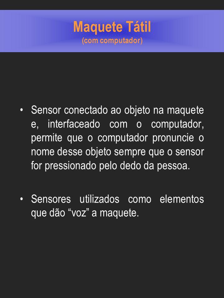 Maquete Tátil (com computador) Sensor conectado ao objeto na maquete e, interfaceado com o computador, permite que o computador pronuncie o nome desse objeto sempre que o sensor for pressionado pelo dedo da pessoa.