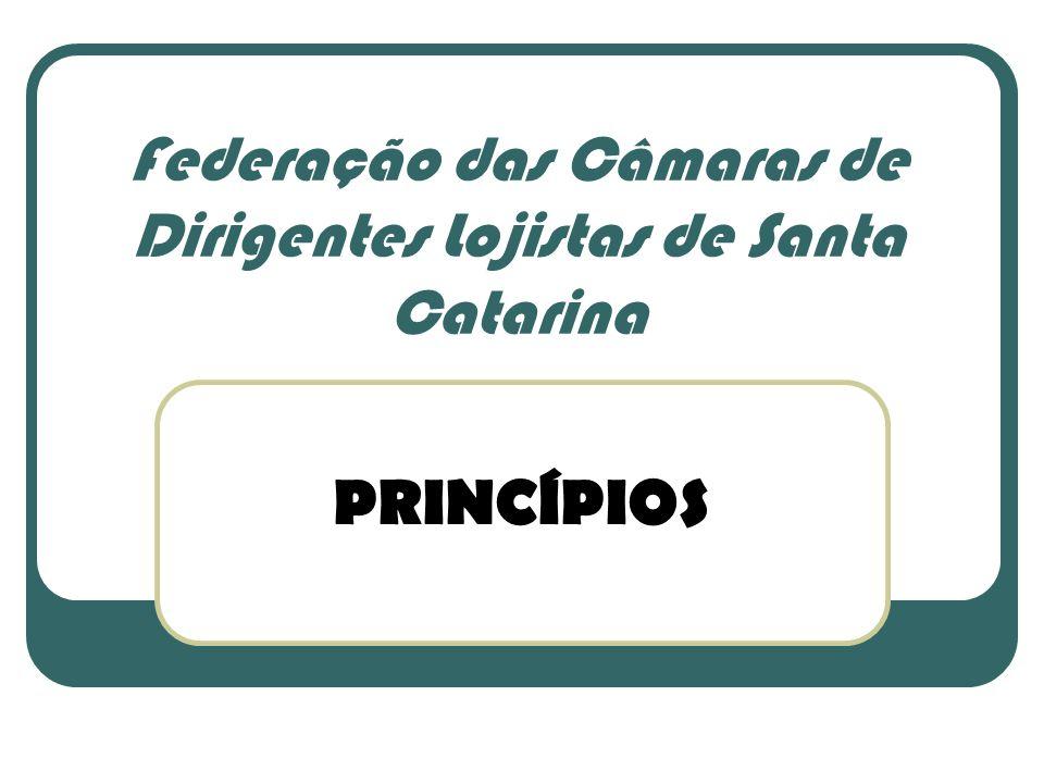 PRINCÍPIOS Federação das Câmaras de Dirigentes Lojistas de Santa Catarina