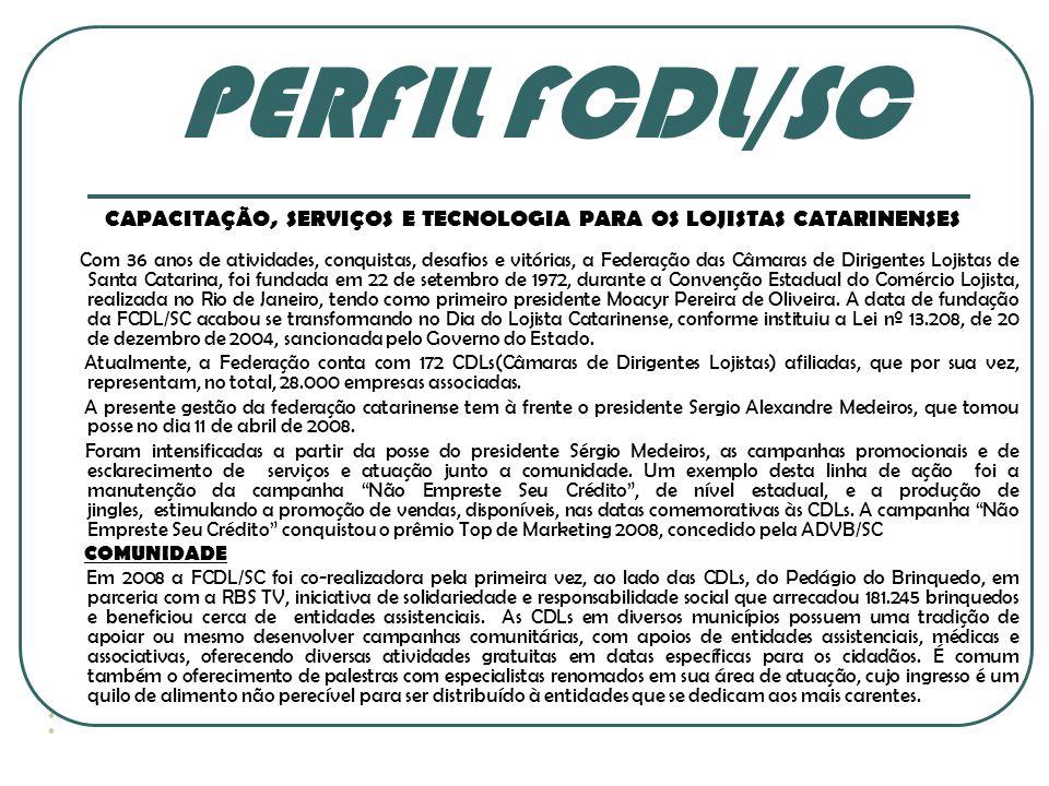 PERFIL FCDL/SC CAPACITAÇÃO, SERVIÇOS E TECNOLOGIA PARA OS LOJISTAS CATARINENSES Com 36 anos de atividades, conquistas, desafios e vitórias, a Federaçã