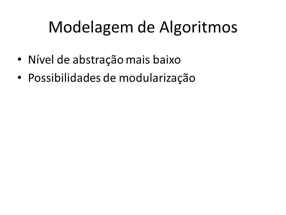 Modelagem de Algoritmos Nível de abstração mais baixo Possibilidades de modularização