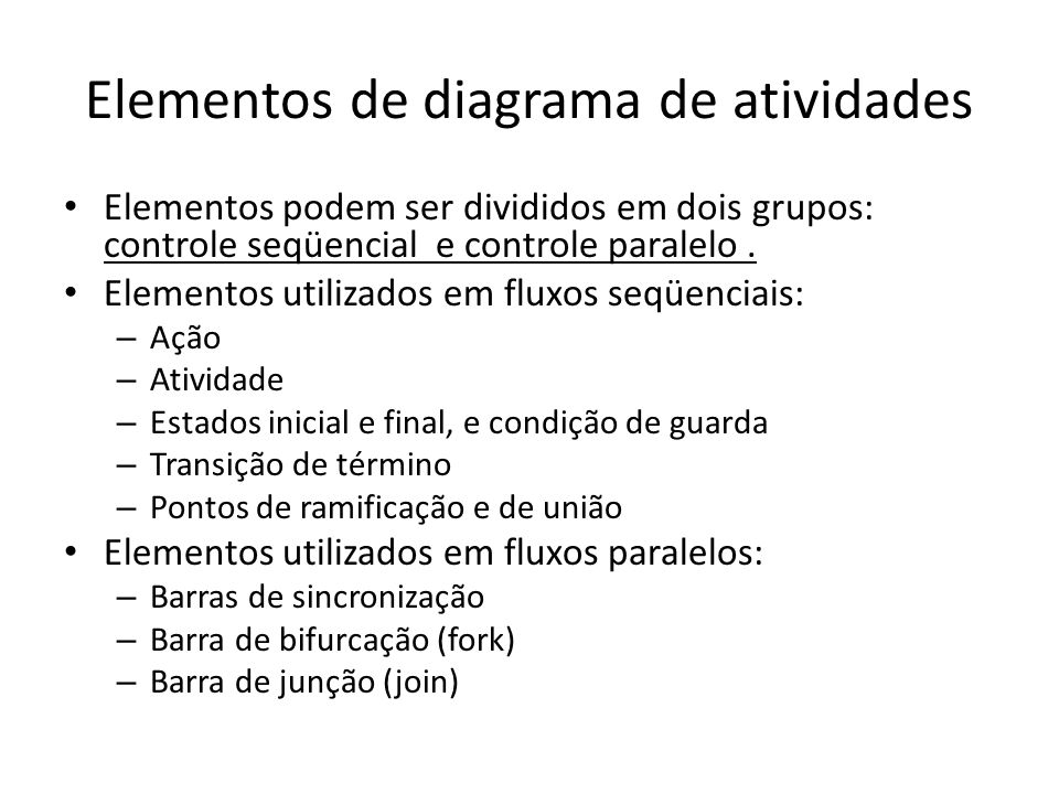 Elementos de diagrama de atividades Elementos podem ser divididos em dois grupos: controle seqüencial e controle paralelo. Elementos utilizados em flu