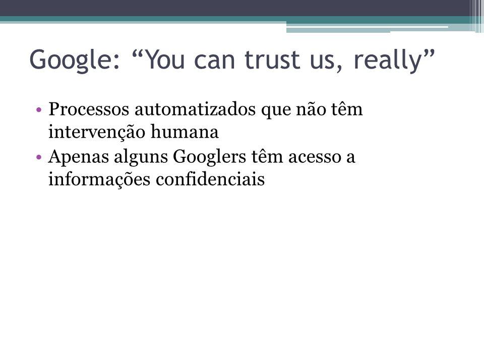 Google: You can trust us, really Processos automatizados que não têm intervenção humana Apenas alguns Googlers têm acesso a informações confidenciais