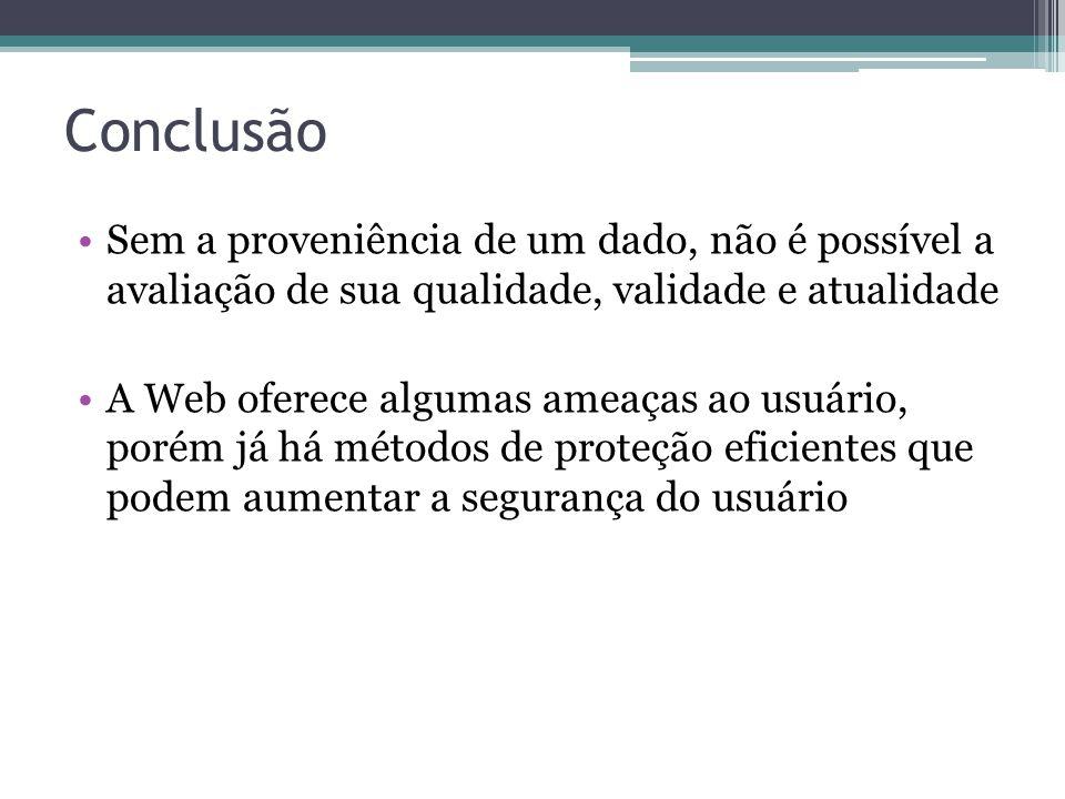 Conclusão Sem a proveniência de um dado, não é possível a avaliação de sua qualidade, validade e atualidade A Web oferece algumas ameaças ao usuário,