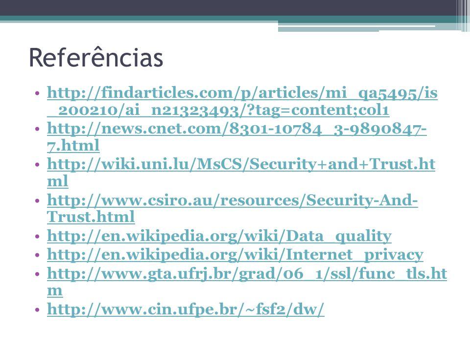 Referências http://findarticles.com/p/articles/mi_qa5495/is _200210/ai_n21323493/?tag=content;col1http://findarticles.com/p/articles/mi_qa5495/is _200210/ai_n21323493/?tag=content;col1 http://news.cnet.com/8301-10784_3-9890847- 7.htmlhttp://news.cnet.com/8301-10784_3-9890847- 7.html http://wiki.uni.lu/MsCS/Security+and+Trust.ht mlhttp://wiki.uni.lu/MsCS/Security+and+Trust.ht ml http://www.csiro.au/resources/Security-And- Trust.htmlhttp://www.csiro.au/resources/Security-And- Trust.html http://en.wikipedia.org/wiki/Data_quality http://en.wikipedia.org/wiki/Internet_privacy http://www.gta.ufrj.br/grad/06_1/ssl/func_tls.ht mhttp://www.gta.ufrj.br/grad/06_1/ssl/func_tls.ht m http://www.cin.ufpe.br/~fsf2/dw/