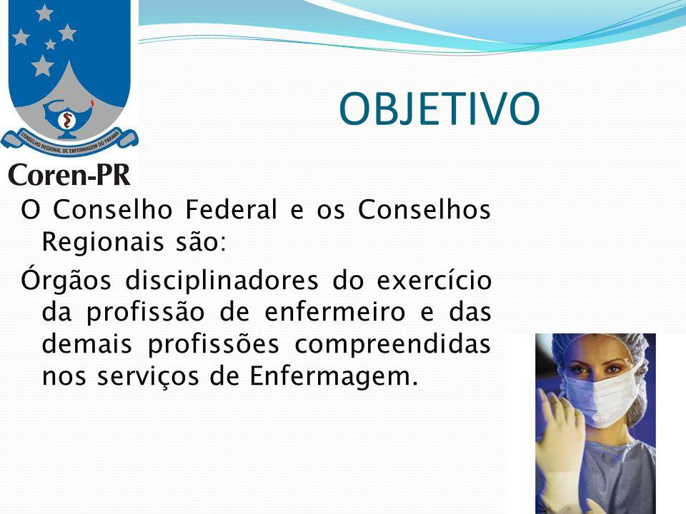 OBJETIVO O Conselho Federal e os Conselhos Regionais são: Órgãos disciplinadores do exercício da profissão de enfermeiro e das demais profissões compr